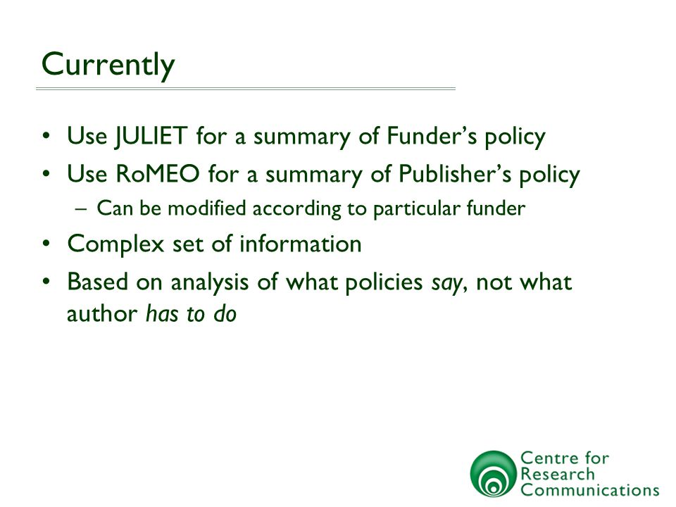 Currently Use JULIET for a summary of Funder's policy Use RoMEO for a summary of Publisher's policy –Can be modified according to particular funder Complex set of information Based on analysis of what policies say, not what author has to do