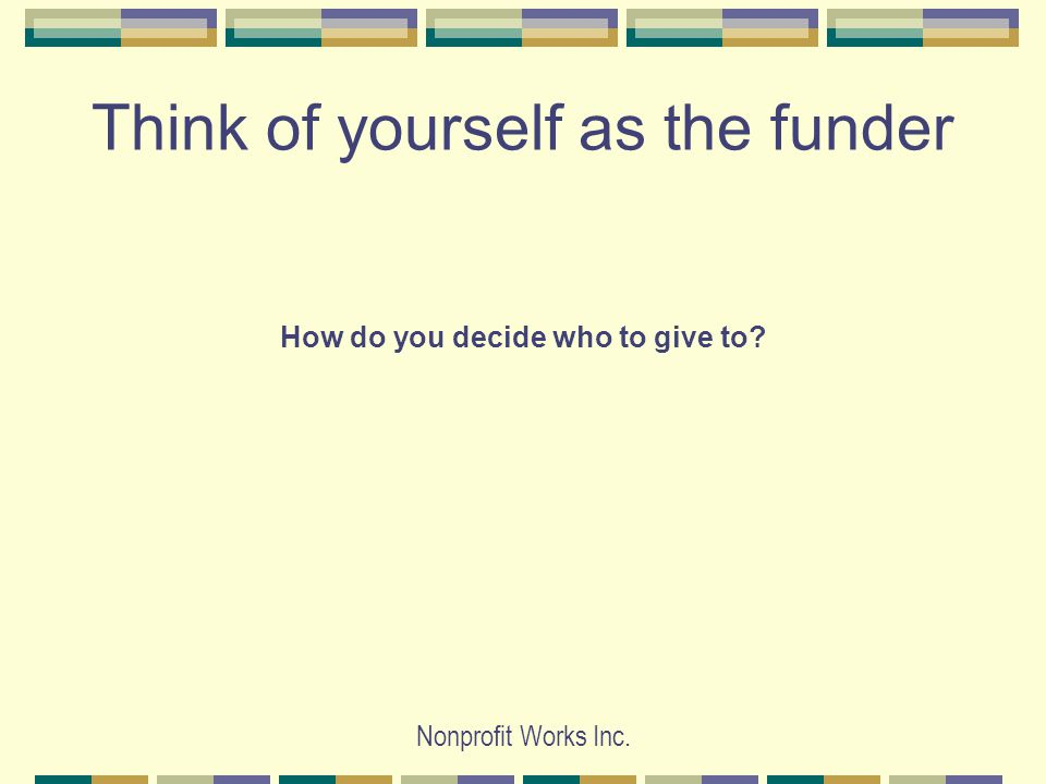 Nonprofit Works Inc. Think of yourself as the funder How do you decide who to give to