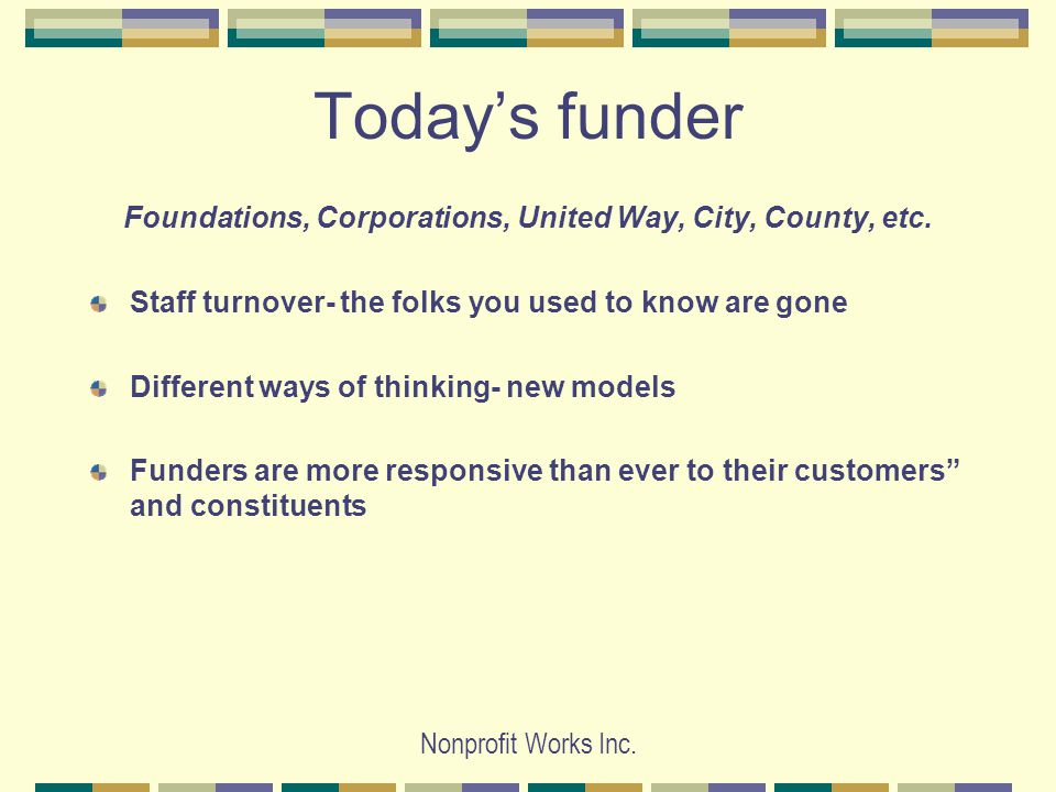 Nonprofit Works Inc. Today's funder Foundations, Corporations, United Way, City, County, etc.