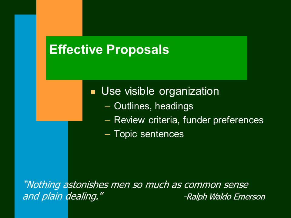 Effective Proposals n Use visible organization –Outlines, headings –Review criteria, funder preferences –Topic sentences Nothing astonishes men so much as common sense and plain dealing. -Ralph Waldo Emerson