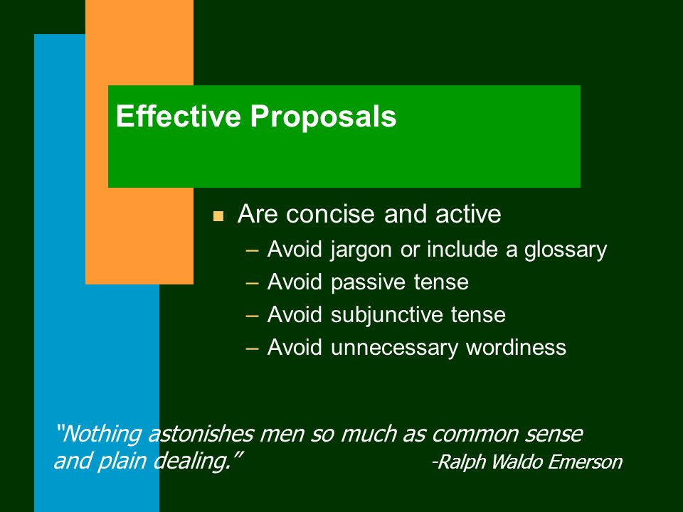 Effective Proposals n Are concise and active –Avoid jargon or include a glossary –Avoid passive tense –Avoid subjunctive tense –Avoid unnecessary wordiness Nothing astonishes men so much as common sense and plain dealing. -Ralph Waldo Emerson