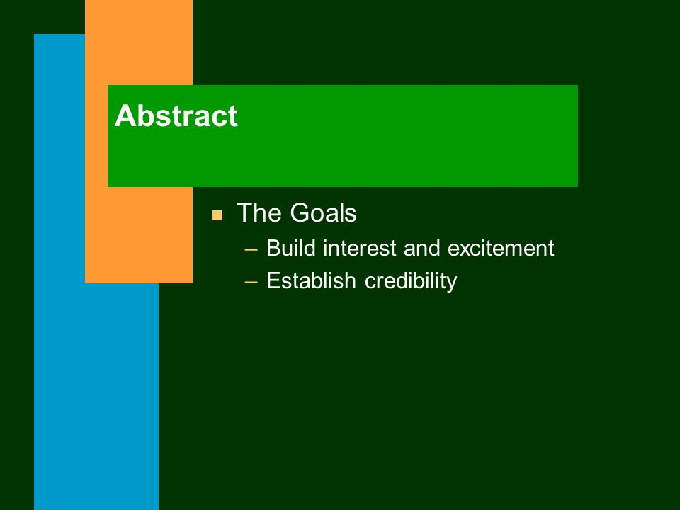 Abstract n The Goals –Build interest and excitement –Establish credibility