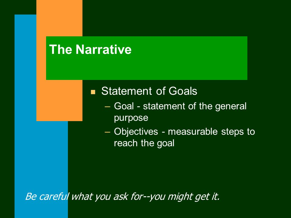 The Narrative n Statement of Goals –Goal - statement of the general purpose –Objectives - measurable steps to reach the goal Be careful what you ask for--you might get it.