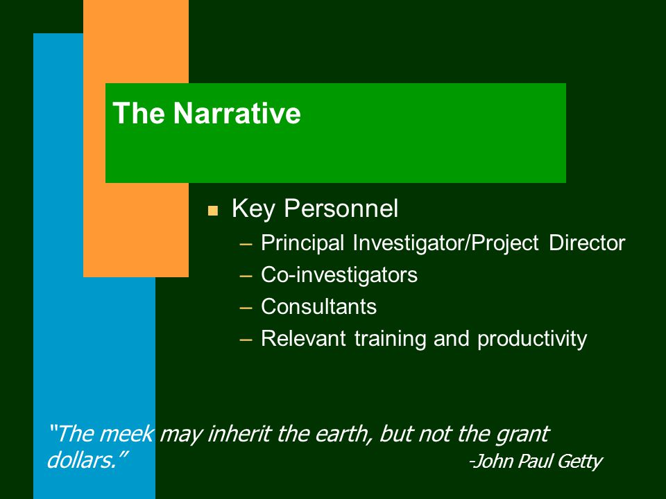 The Narrative n Key Personnel –Principal Investigator/Project Director –Co-investigators –Consultants –Relevant training and productivity The meek may inherit the earth, but not the grant dollars. -John Paul Getty
