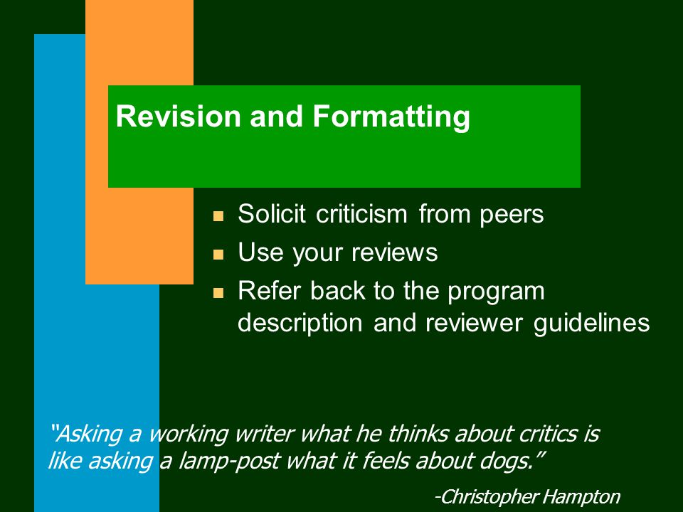 Revision and Formatting n Solicit criticism from peers n Use your reviews n Refer back to the program description and reviewer guidelines Asking a working writer what he thinks about critics is like asking a lamp-post what it feels about dogs. -Christopher Hampton