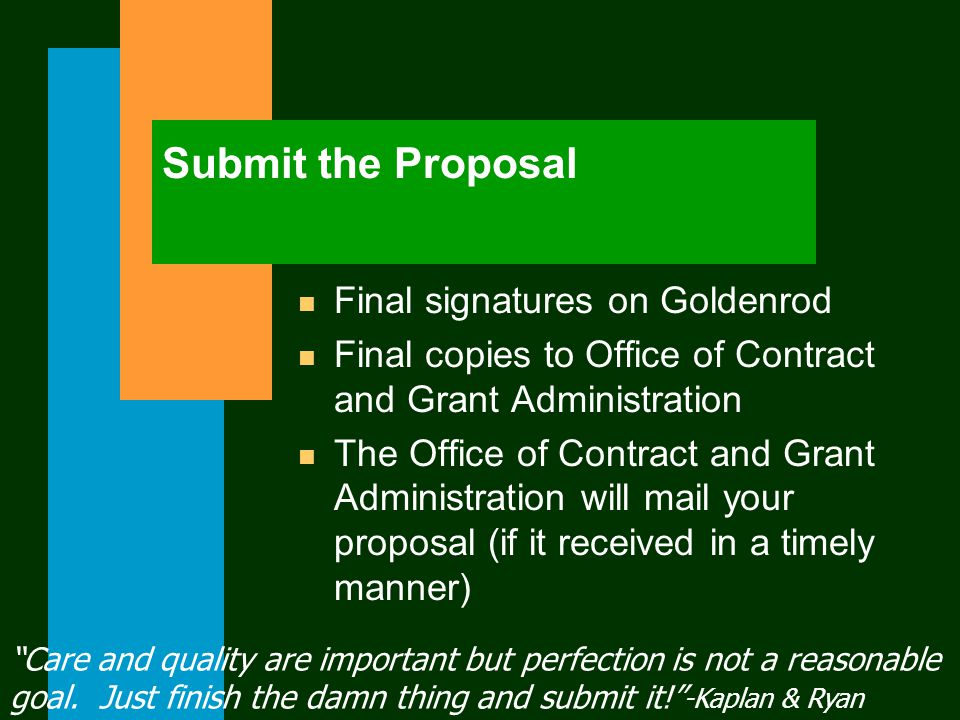 Submit the Proposal n Final signatures on Goldenrod n Final copies to Office of Contract and Grant Administration n The Office of Contract and Grant Administration will mail your proposal (if it received in a timely manner) Care and quality are important but perfection is not a reasonable goal.