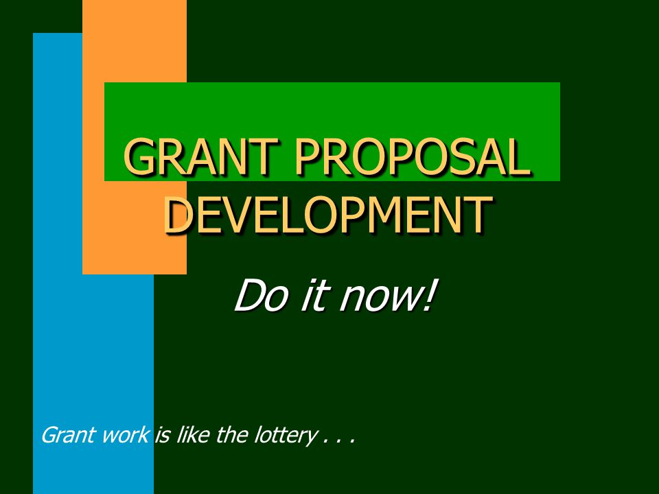 GRANT PROPOSAL DEVELOPMENT Do it now! Grant work is like the lottery...