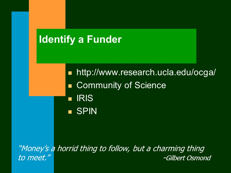 Identify a Funder n http://www.research.ucla.edu/ocga/ n Community of Science n IRIS n SPIN Money's a horrid thing to follow, but a charming thing to meet. - Gilbert Osmond