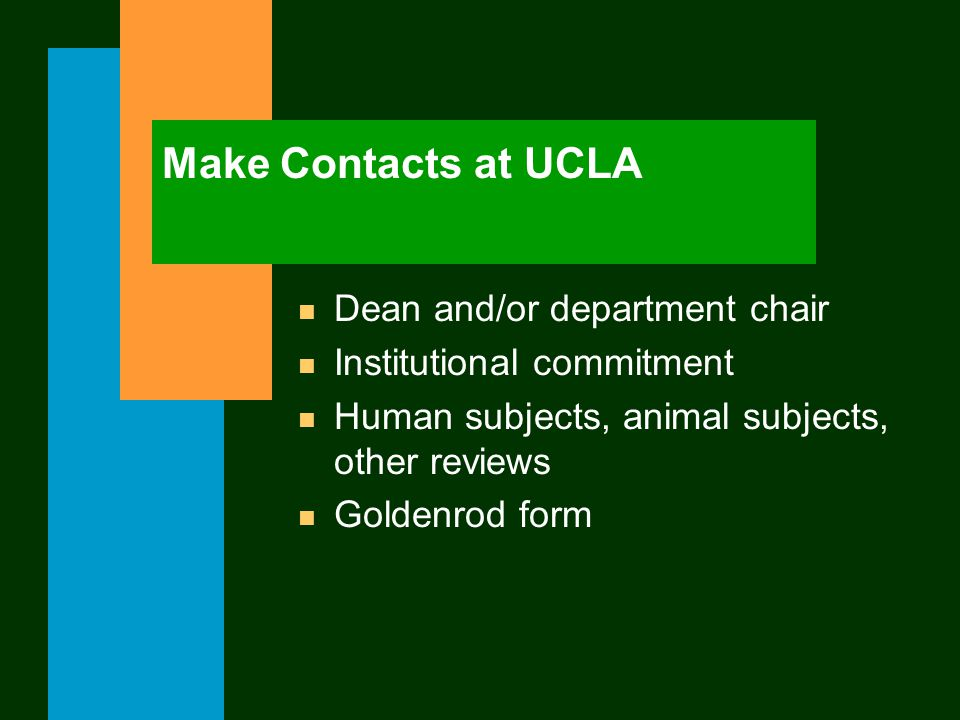 Make Contacts at UCLA n Dean and/or department chair n Institutional commitment n Human subjects, animal subjects, other reviews n Goldenrod form