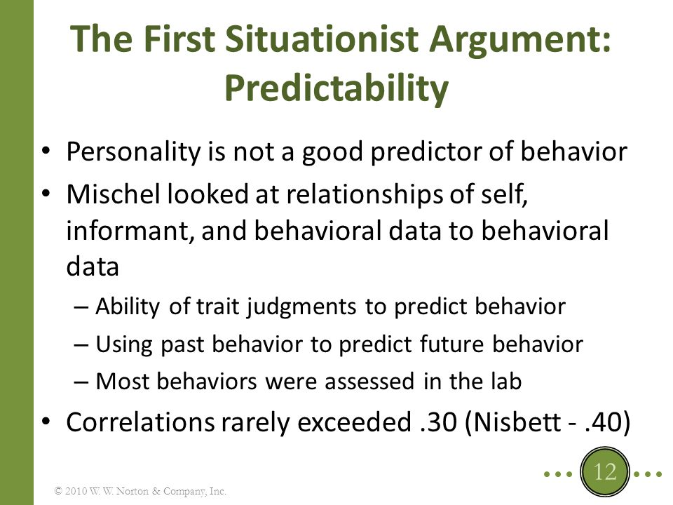 The Response to the First Situationist Argument: Predictability Unfair, selective literature review by Mischel – Studies with poor methodology – But some found evidence of consistency © 2010 W.