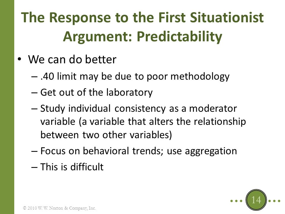The Response to the First Situationist Argument: Predictability A correlation of.40 is not small – Comparison to an absolute standard: number of correct and incorrect predictions BESD: r =.40 70% accuracy – Comparison to a relative standard: other methods used to predict behavior © 2010 W.