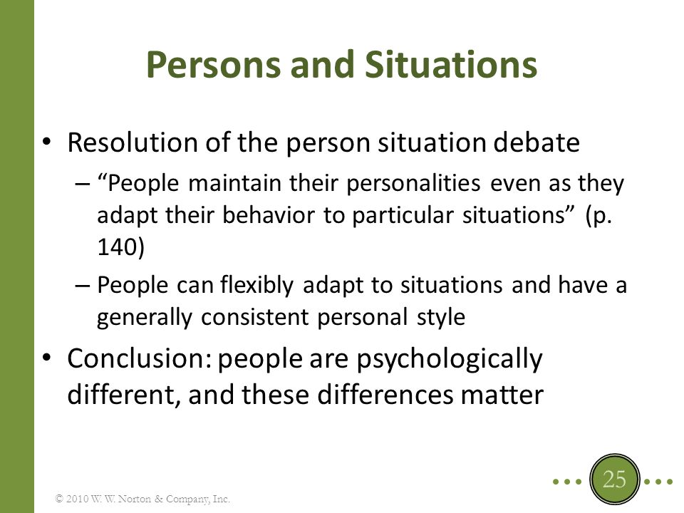 Think about the Three Issues of the Person-Situation Debate 1.Does the personality of an individual transcend the immediate situation and provide a consistent guide to his or her actions, or is what a person does utterly dependent on the situation at that moment in time.