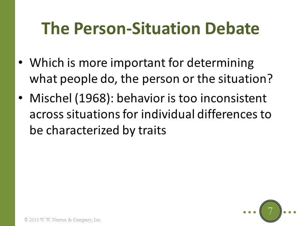 The Person-Situation Debate: Three Issues Does the personality of an individual transcend the immediate situation and provide a consistent guide to his or her actions, or is what a person does utterly dependent on the situation at that time.
