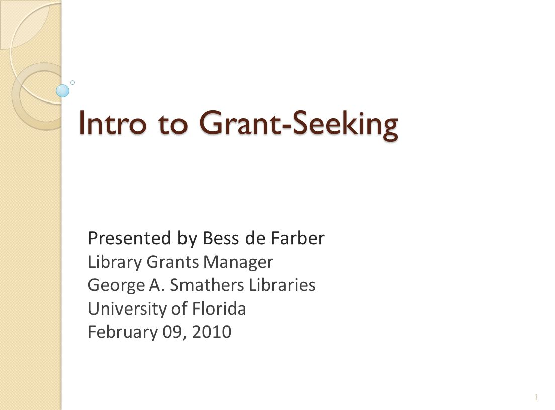 Intro to Grant-Seeking Presented by Bess de Farber Library Grants Manager George A. Smathers Libraries University of Florida February 09, 2010 1