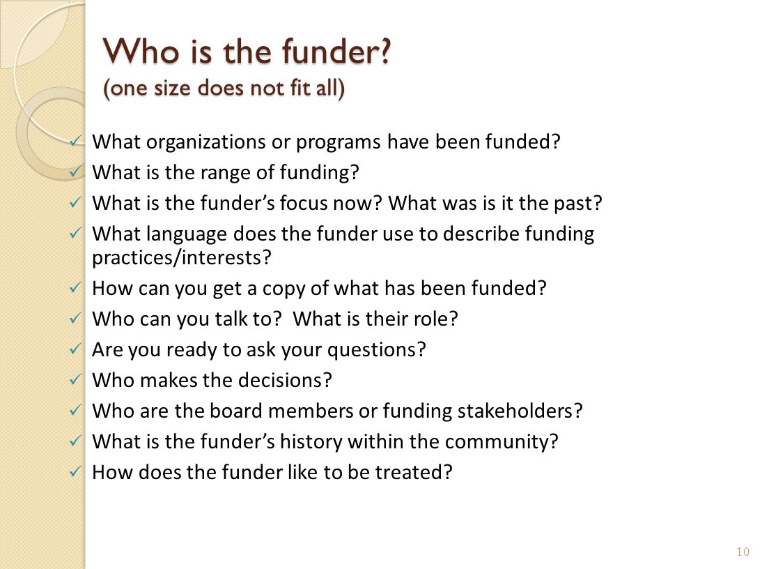 Who is the funder? (one size does not fit all) What organizations or programs have been funded? What is the range of funding? What is the funder's foc