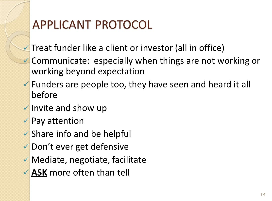 APPLICANT PROTOCOL Treat funder like a client or investor (all in office) Communicate: especially when things are not working or working beyond expect