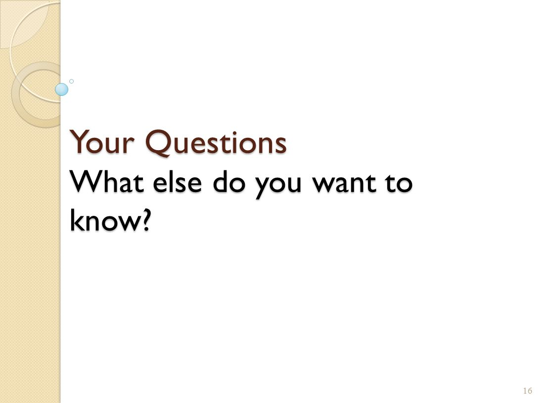 Your Questions What else do you want to know? 16