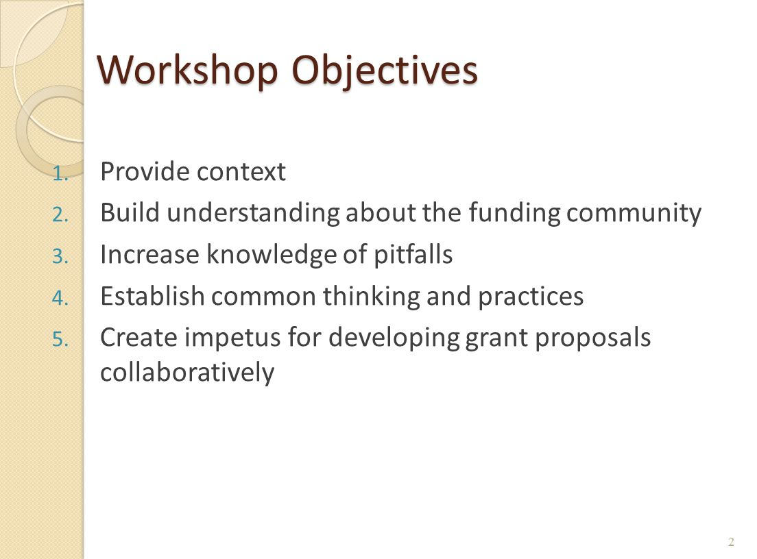 Workshop Objectives 1. Provide context 2. Build understanding about the funding community 3. Increase knowledge of pitfalls 4. Establish common thinki
