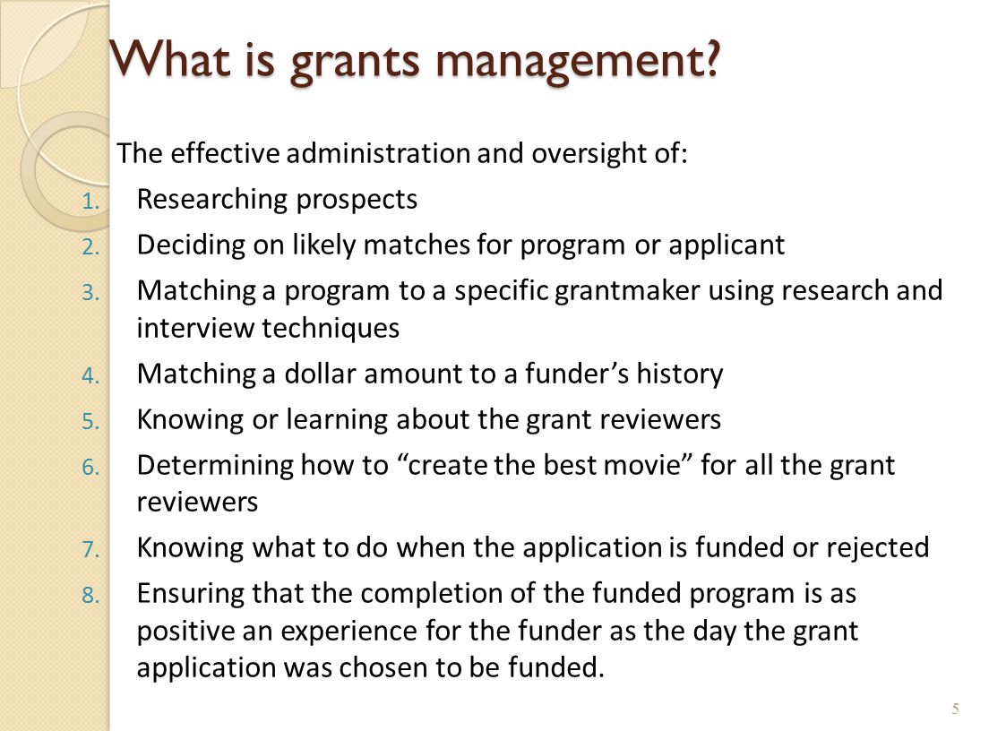 What is grants management? The effective administration and oversight of: 1. Researching prospects 2. Deciding on likely matches for program or applic