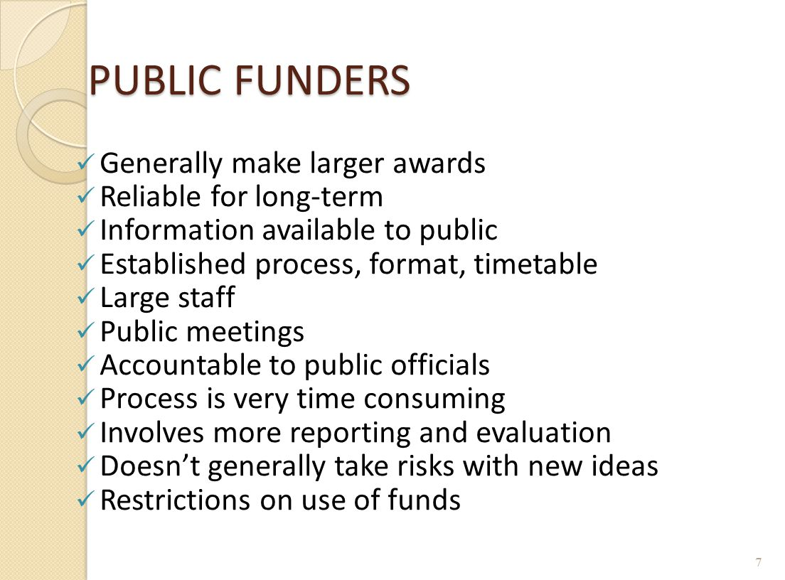 PUBLIC FUNDERS Generally make larger awards Reliable for long-term Information available to public Established process, format, timetable Large staff