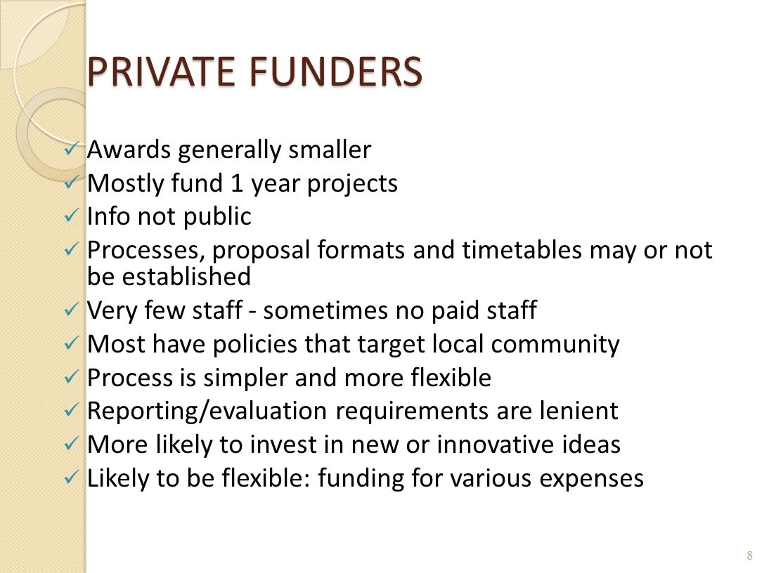 PRIVATE FUNDERS Awards generally smaller Mostly fund 1 year projects Info not public Processes, proposal formats and timetables may or not be establis