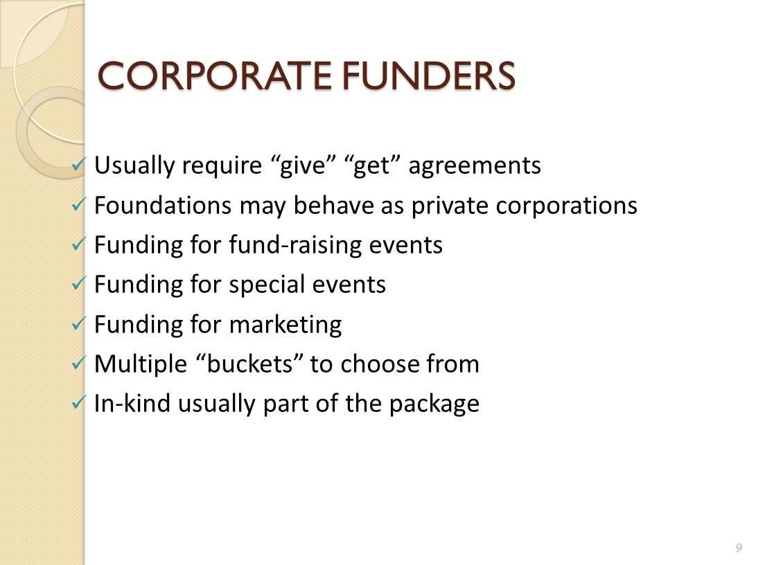 "CORPORATE FUNDERS Usually require ""give"" ""get"" agreements Foundations may behave as private corporations Funding for fund-raising events Funding for s"