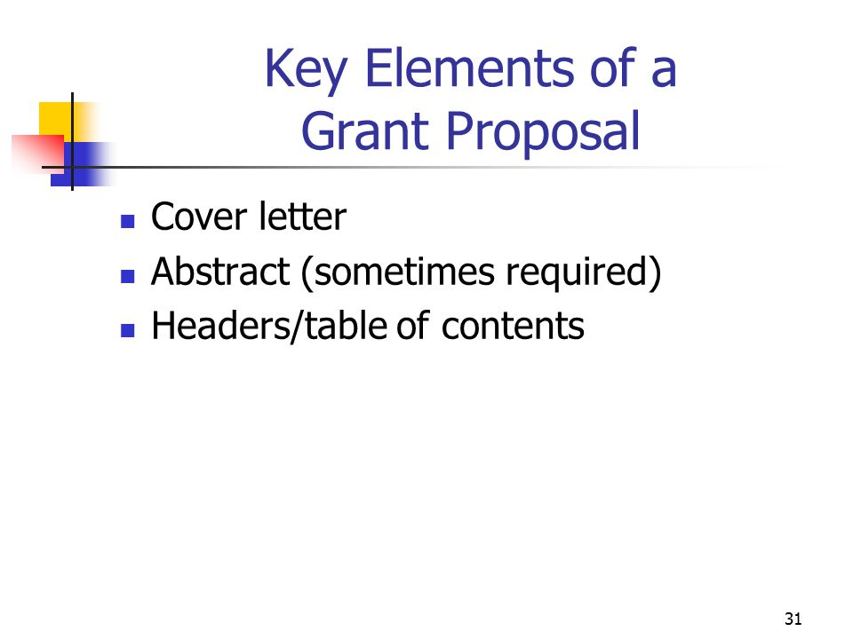 32 Key Elements of a Grant Proposal Needs assessment Begins with a community analysis Goal is a better understanding of what makes a community function effectively Includes identification of: Community members Geographic boundaries Needs, interests, skills of members Available supportive services