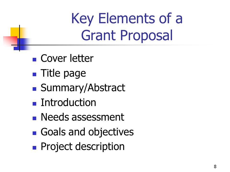 9 Key Elements of a Grant Proposal Future plans/Capacity building Facilities and Equipment Staffing and Administration Timetable Evaluation method Budget Corporate résumé