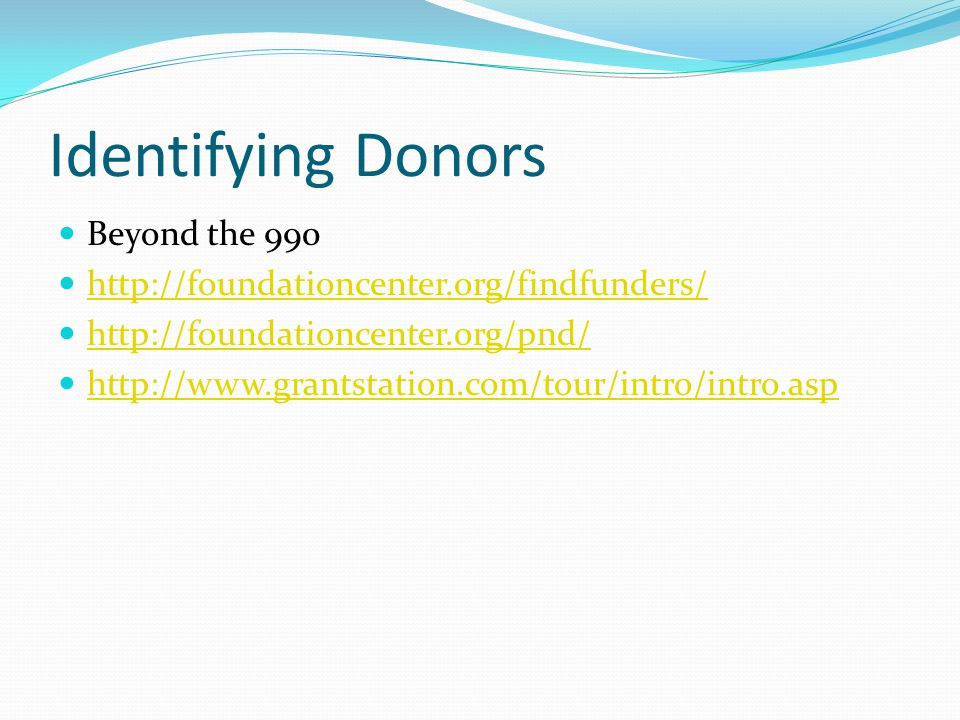 Identifying Donors Beyond the 990 http://foundationcenter.org/findfunders/ http://foundationcenter.org/pnd/ http://www.grantstation.com/tour/intro/intro.asp