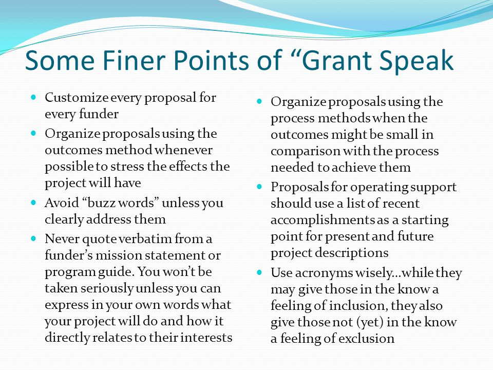 Some Finer Points of Grant Speak Customize every proposal for every funder Organize proposals using the outcomes method whenever possible to stress the effects the project will have Avoid buzz words unless you clearly address them Never quote verbatim from a funder's mission statement or program guide.