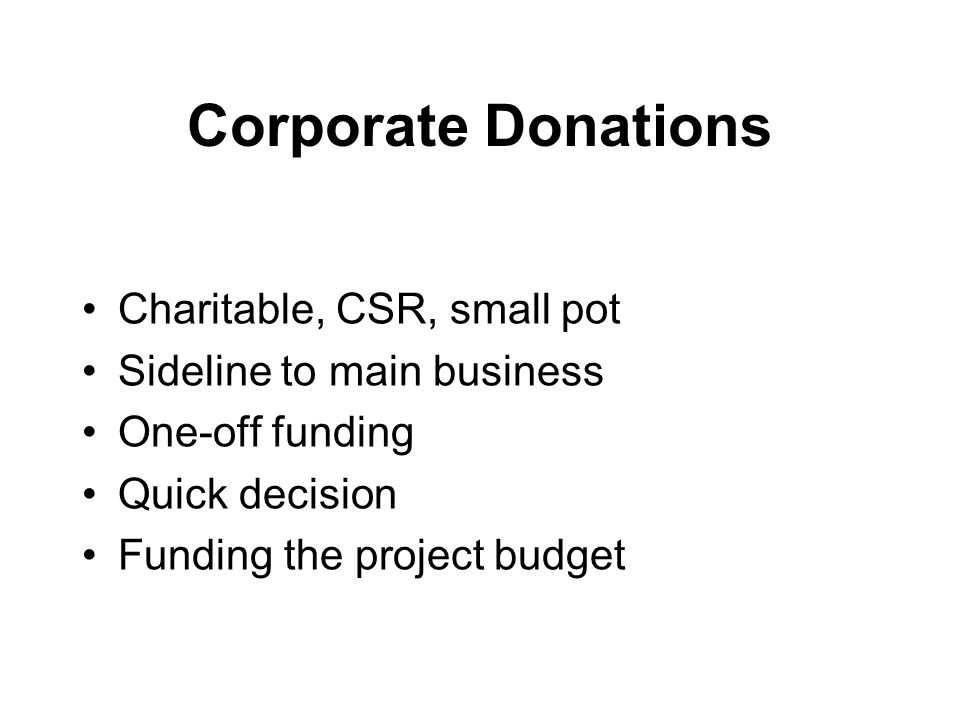 Corporate Donations Charitable, CSR, small pot Sideline to main business One-off funding Quick decision Funding the project budget