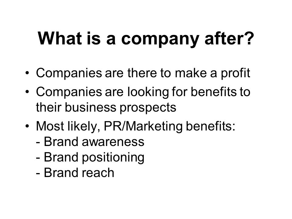 What is a company after? Companies are there to make a profit Companies are looking for benefits to their business prospects Most likely, PR/Marketing