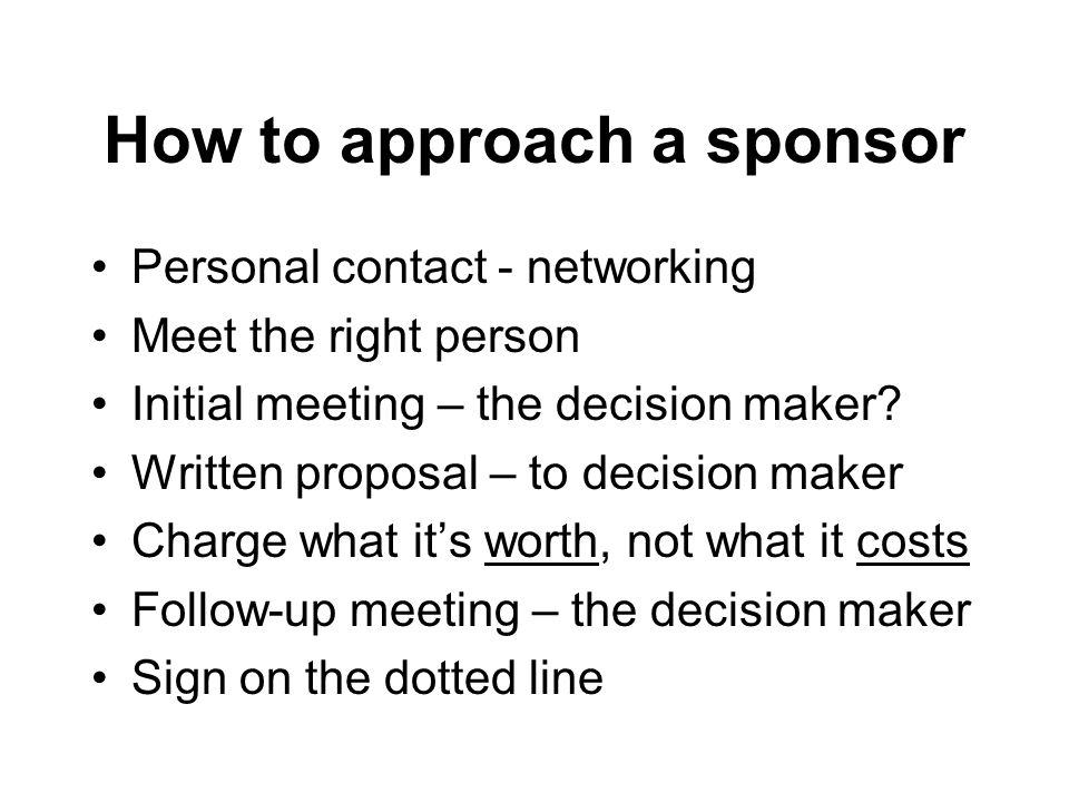 How to approach a sponsor Personal contact - networking Meet the right person Initial meeting – the decision maker.