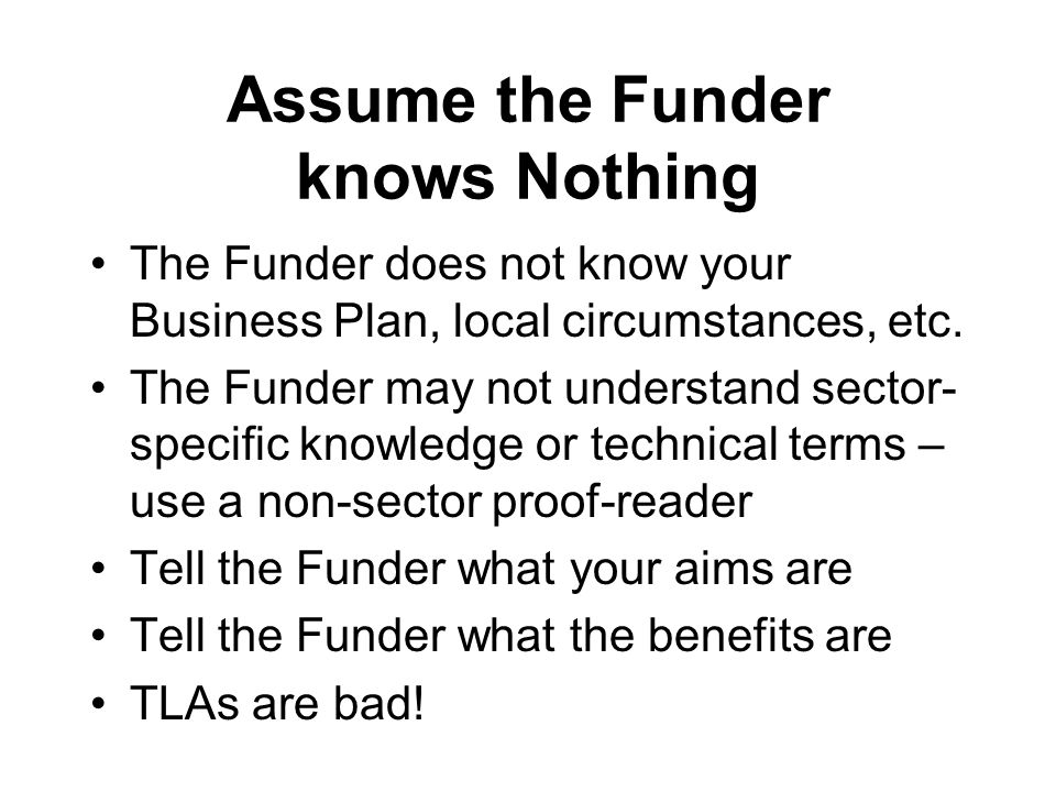 Assume the Funder knows Nothing The Funder does not know your Business Plan, local circumstances, etc.