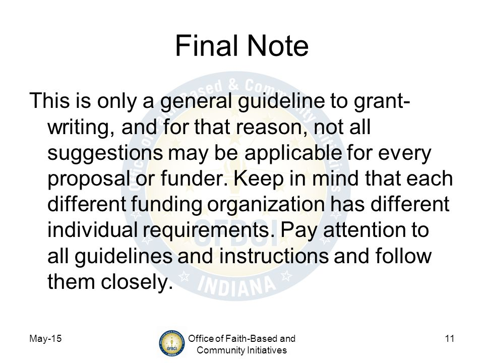 May-15Office of Faith-Based and Community Initiatives 11 Final Note This is only a general guideline to grant- writing, and for that reason, not all suggestions may be applicable for every proposal or funder.