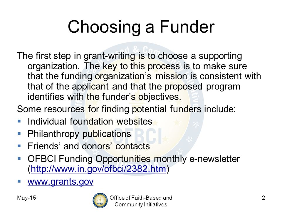 May-15Office of Faith-Based and Community Initiatives 2 Choosing a Funder The first step in grant-writing is to choose a supporting organization. The