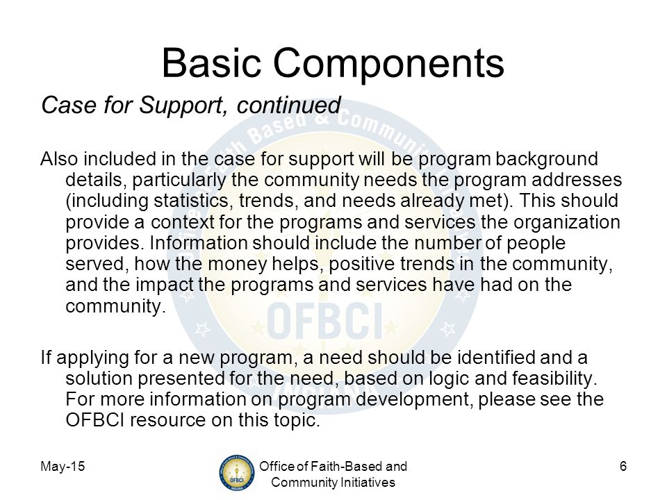 May-15Office of Faith-Based and Community Initiatives 6 Basic Components Case for Support, continued Also included in the case for support will be program background details, particularly the community needs the program addresses (including statistics, trends, and needs already met).