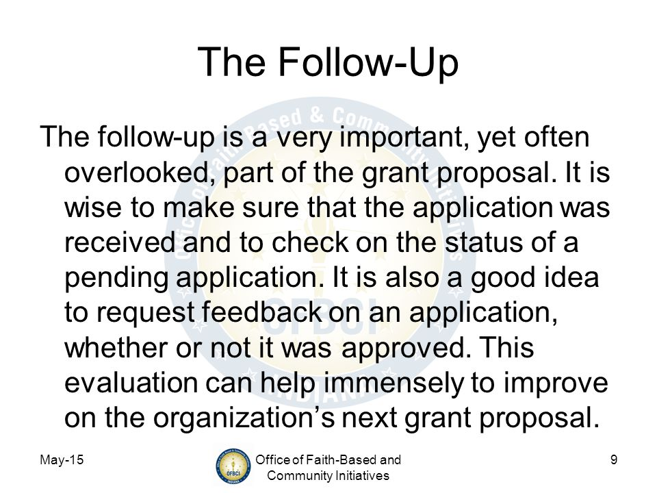 May-15Office of Faith-Based and Community Initiatives 9 The Follow-Up The follow-up is a very important, yet often overlooked, part of the grant proposal.