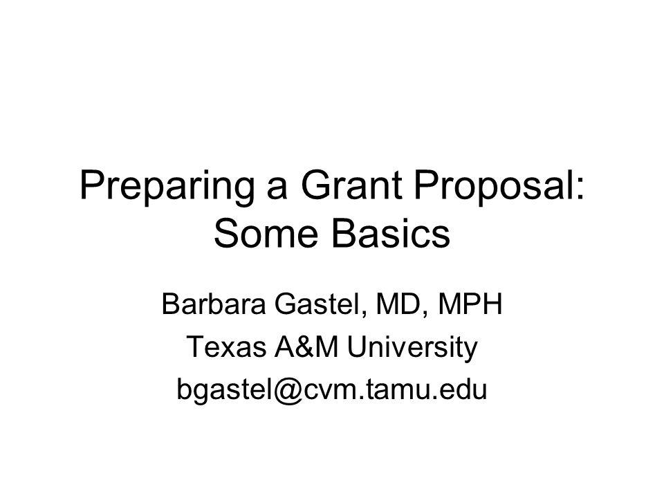 Preparing a Grant Proposal: Some Basics Barbara Gastel, MD, MPH Texas A&M University bgastel@cvm.tamu.edu