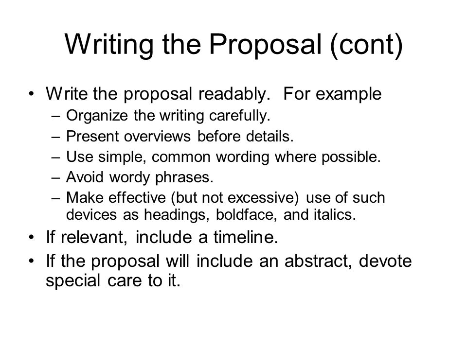 Writing the Proposal (cont) Write the proposal readably. For example –Organize the writing carefully. –Present overviews before details. –Use simple,