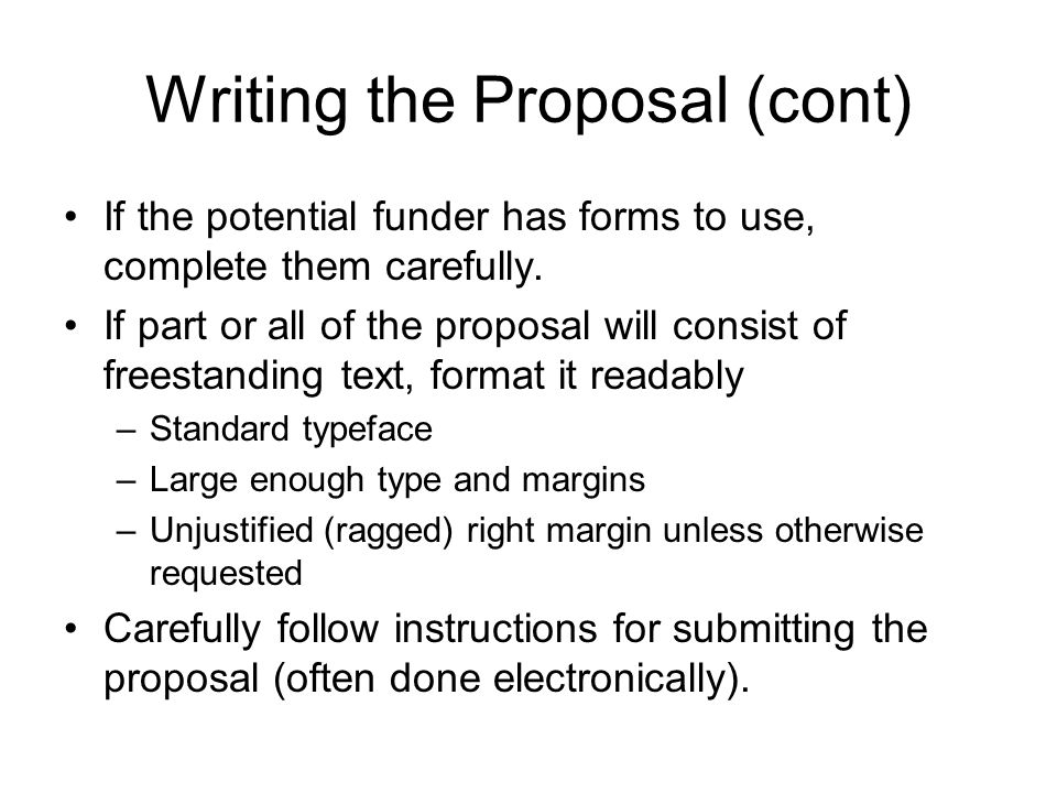 Writing the Proposal (cont) If the potential funder has forms to use, complete them carefully. If part or all of the proposal will consist of freestan