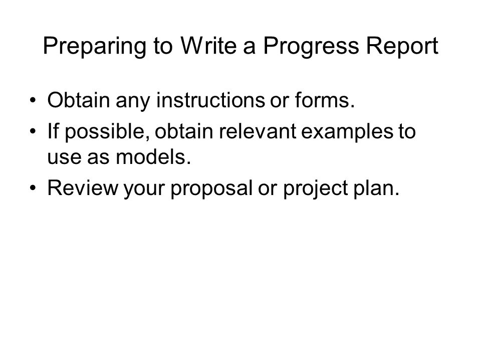 Preparing to Write a Progress Report Obtain any instructions or forms. If possible, obtain relevant examples to use as models. Review your proposal or