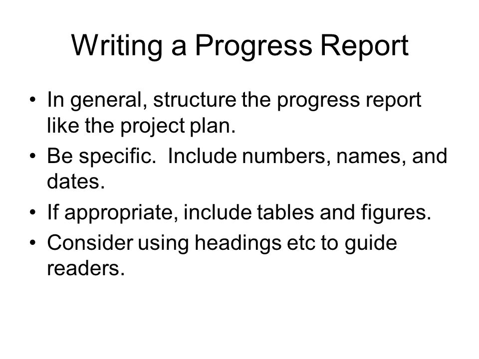 Writing a Progress Report In general, structure the progress report like the project plan. Be specific. Include numbers, names, and dates. If appropri
