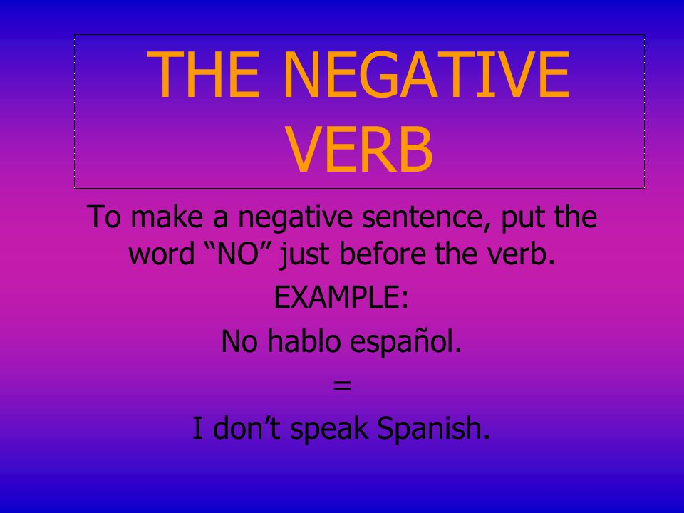 THE NEGATIVE VERB To make a negative sentence, put the word NO just before the verb.