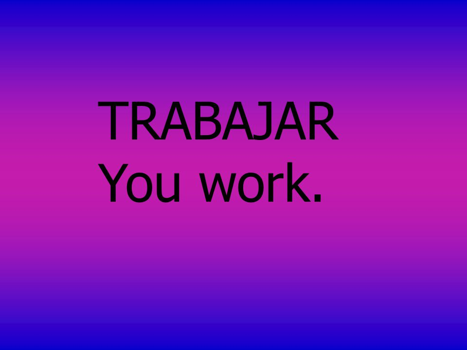 TRABAJAR You work.
