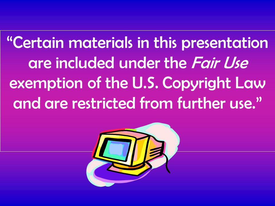 Certain materials in this presentation are included under the Fair Use exemption of the U.S.
