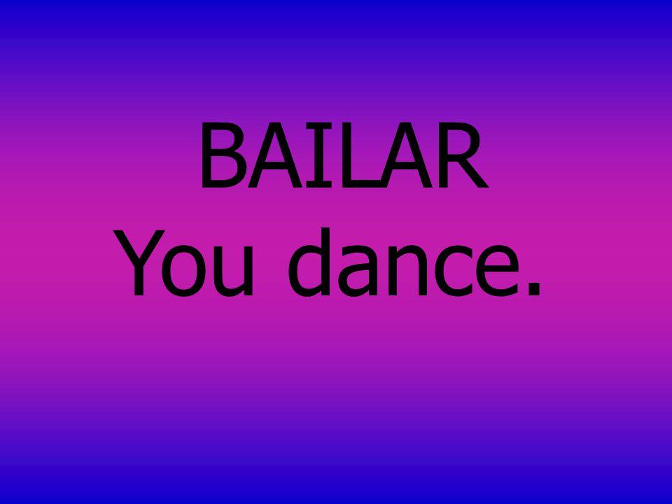 BAILAR You dance.
