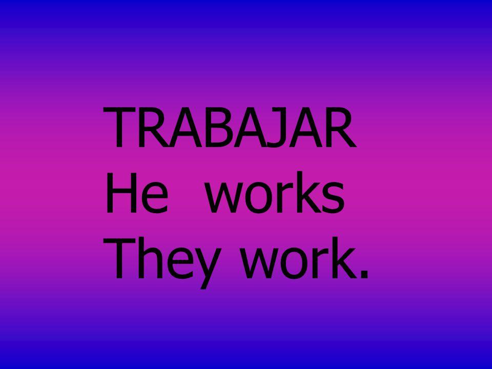 TRABAJAR He works They work.
