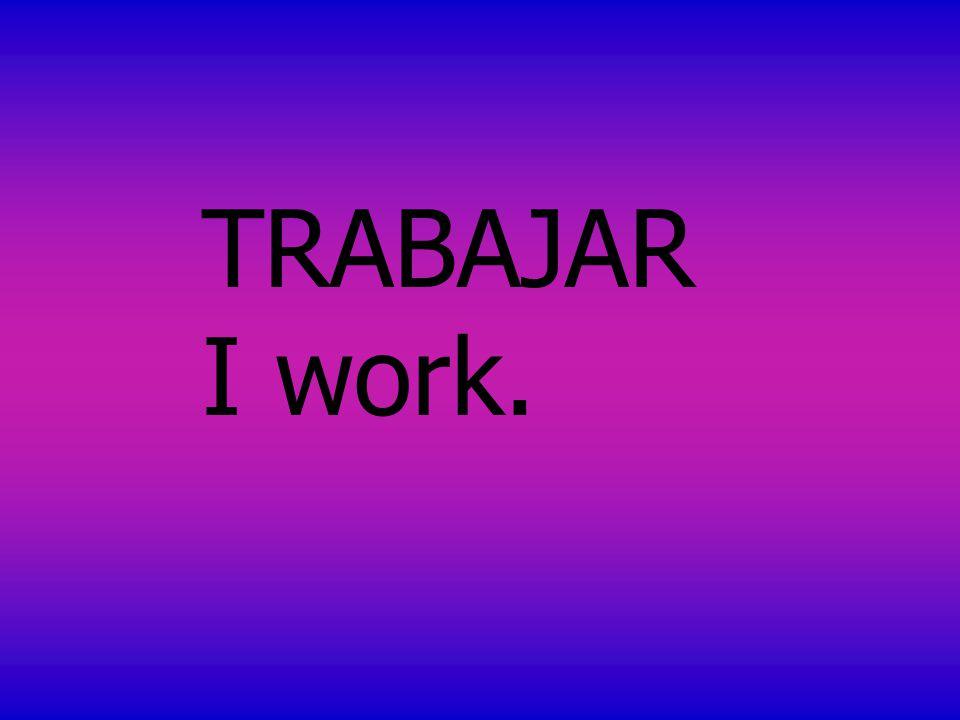 TRABAJAR I work.