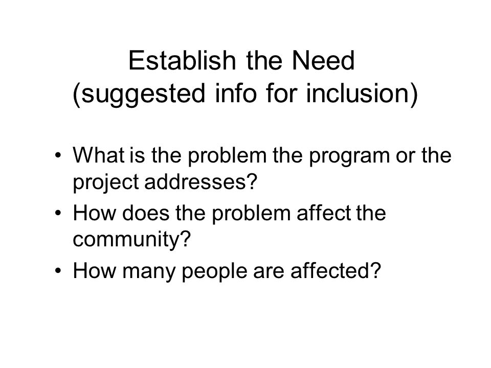 Establish the Need (suggested info for inclusion) What is the problem the program or the project addresses? How does the problem affect the community?